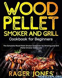 Wood Pellet Smoker and Grill Cookbook by Rager Jones