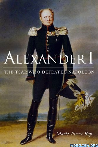 Download ebook Alexander I: The Tsar by Marie Pierre Rey (.MOBI)