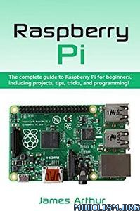 Complete Guide To Raspberry Pi For Beginners by James Arthur
