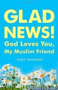 Glad News!: God Loves You, My Muslim Friend! by Samy Tanagho