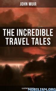 The Incredible Travel Tales of John Muir by John Muir