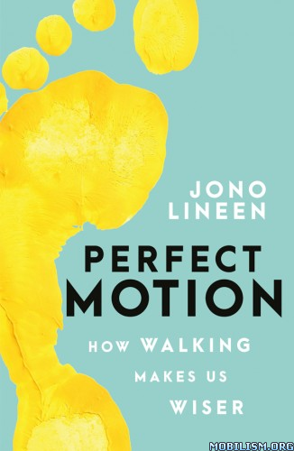 Perfect Motion: How Walking Makes Us Wiser by Jono Lineen