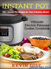 Instant Pot: Electric Pressure Cooker Cookbook by Kevin Gise