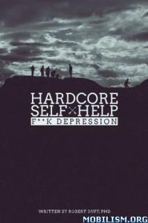 Hardcore Self Help: F**k Depression by Robert Duff Ph.D.