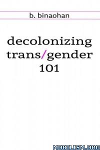 Download ebook Decolonizing Trans/gender 101 by B. Binaohan (.ePUB)