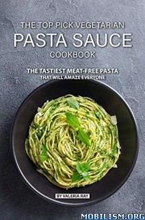 The Top Pick Vegetarian Pasta Sauce Cookbook by Valeria Ray