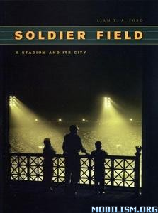 Soldier Field: A Stadium and Its City by Liam T. A. Ford