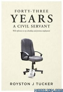 Forty-Three Years A Civil Servant by Royston J Tucker