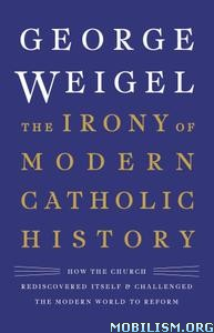 The Irony of Modern Catholic History by George Weigel