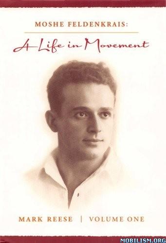 Moshe Feldenkrais: A Life in Movement (Volume 1) by Mark Reese