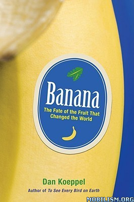 Banana: The Fruit That Changed the World by Dan Koeppel  +