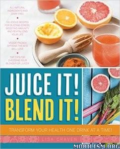 Juice it! Blend it! by Lisa Craven