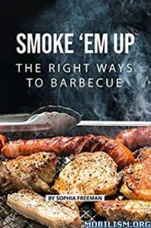 Smoke 'em up: The Right Ways to Barbecue by Sophia Freeman