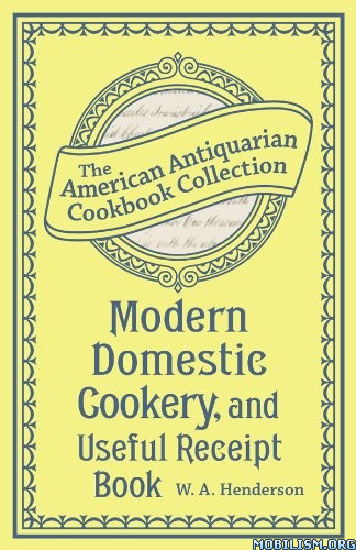 Modern Domestic Cookery, Useful Receipt Book by W.A. Henderson