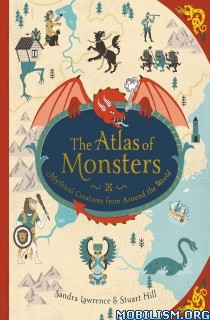 The Atlas of Monsters: Mythical Creatures.. by Sandra Lawrence (.AZW3)