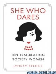 She Who Dares: Ten Trailblazing Society Women by Lyndsy Spence