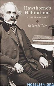 Hawthorne's Habitations: A Literary Life by Robert Milder
