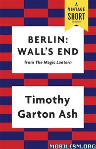 Berlin: Wall's End by Timothy Garton Ash