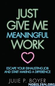 Just Give Me Meaningful Work by Julie P. Boyer