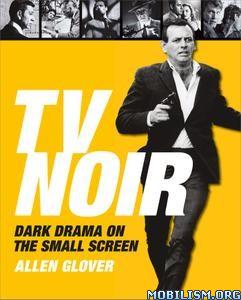 TV Noir: Dark Drama on the Small Screen by Allen Glover