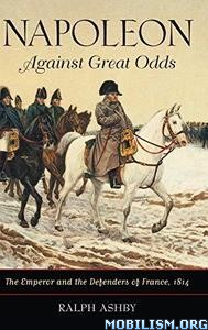 Napoleon Against Great Odds by Ralph Ashby
