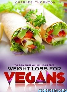 Weight Loss for Vegans by Charles Thornton