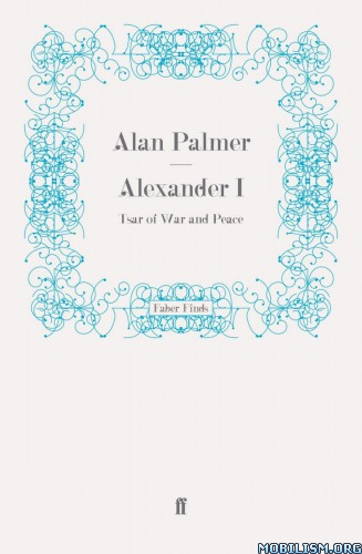 Download ebook Alexander I: Tsar of War & Peace by Alan Palmer (.ePUB)