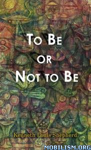 To Be or Not to Be by Kenneth Louis Shepherd
