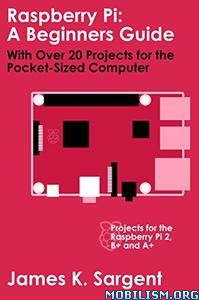 Raspberry Pi: A Beginners Guide by James K. Sargent