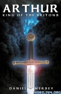 Download Arthur: King Of Britons by Daniel Mersey (.ePUB)(.PDF)