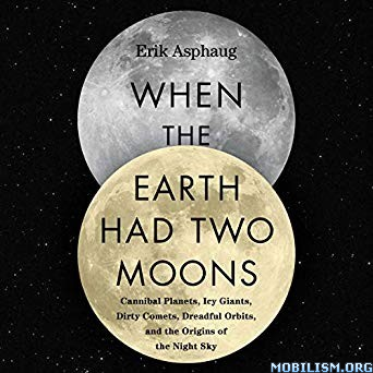 When the Earth Had Two Moons by Erik Asphaug