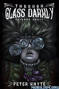 Download ebook Through Glass Darkly: Episode Three by Peter Knyte (.ePUB)