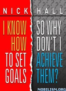I Know How to Set Goals, Why Don't I Achieve Them? by Nick Hall