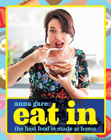 Eat In: The Best Food Is Made At Home by Anna Gare