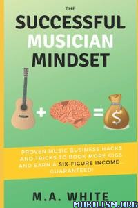 The Successful Musician Mindset by M.A. White