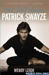 Patrick Swayze: One Last Dance by Wendy Leigh
