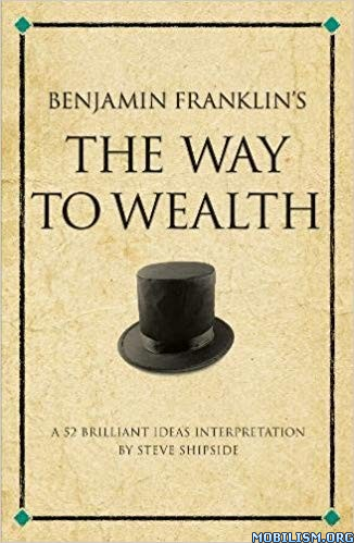 Benjamin Franklin's The Way to Wealth by Steve Shipside
