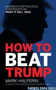 How to Beat Trump by Mark Halperin