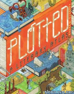 Plotted: A Literary Atlas by Daniel Harmon, Andrew DeGraff