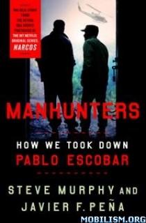 Manhunters: How We Took Down Pablo Escobar by Steve Murphy