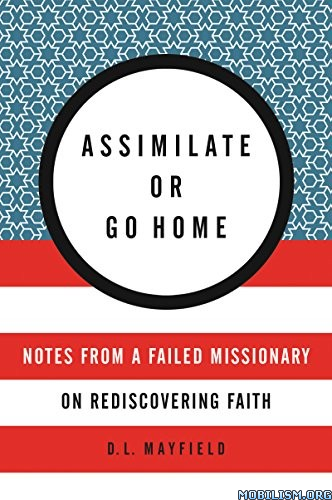 Download ebook Assimilate or Go Home by D. L. Mayfield (.ePUB)