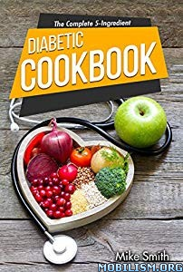 The Complete 5-Ingredient Diabetic Cookbook by Mike Smith