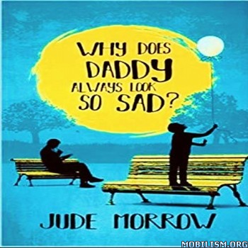 Why Does Daddy Always Look So Sad by Jude Morrow