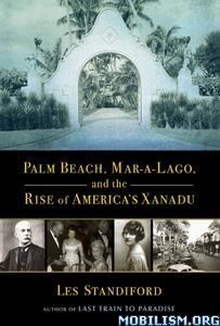 Palm Beach, Mar-a-Lago, and America's Xanadu by Les Standiford