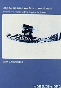 Anti- Submarine Warfare in World War I by John J. Abbatiello