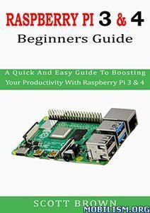 Raspberry PI 3& 4 Beginners Guide by Scott Brown