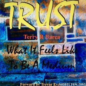 TRUST: What It Feels Like To Be A Medium by Terry R. Barca
