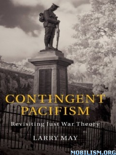 Contingent Pacifism: Revisiting Just War Theory by Larry May