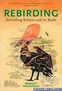 Rebirding:Rewilding Britain and its Birds by Benedict Macdonald