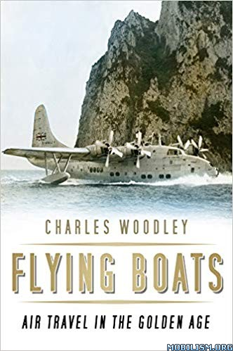 Flying Boats: Air Travel in the Golden Age by Charles Woodley